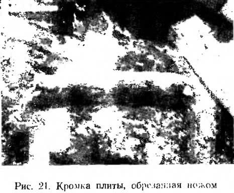 Рис. 21. Кромка плиты, обрезаная ножом