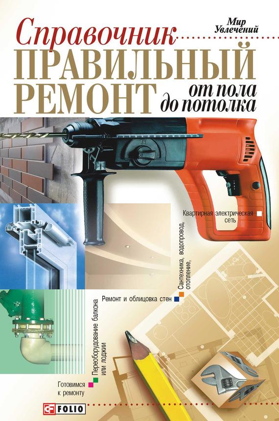 Правильный ремонт от пола до потолка: Справочник